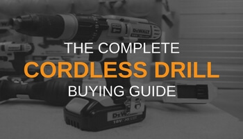 THE COMPLETE CORDLESS DRILL BUYING GUIDE