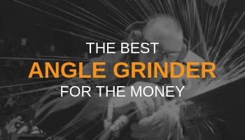 THE BEST ANGLE GRINDER FOR THE MONEY
